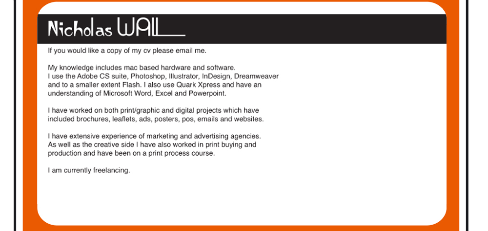 NIcholas Wall If you would like a copy of my cv please email me. My knowledge includes mac based hardware and software.  I use the Adobe CS suite, Photoshop, Illustrator, InDesign, Dreamweaver and to a smaller extent Flash. I also use Quark Xpress and have an  understanding of Microsoft Word, Excel and Powerpoint. I have worked on both print/graphic and digital projects which have  included brochures, leaflets, ads, posters, pos, emails and websites. I have extensive experience of marketing and advertising agencies.  As well as the creative side I have also worked in print buying and  production and have been on a print process course. I am currently freelancing.